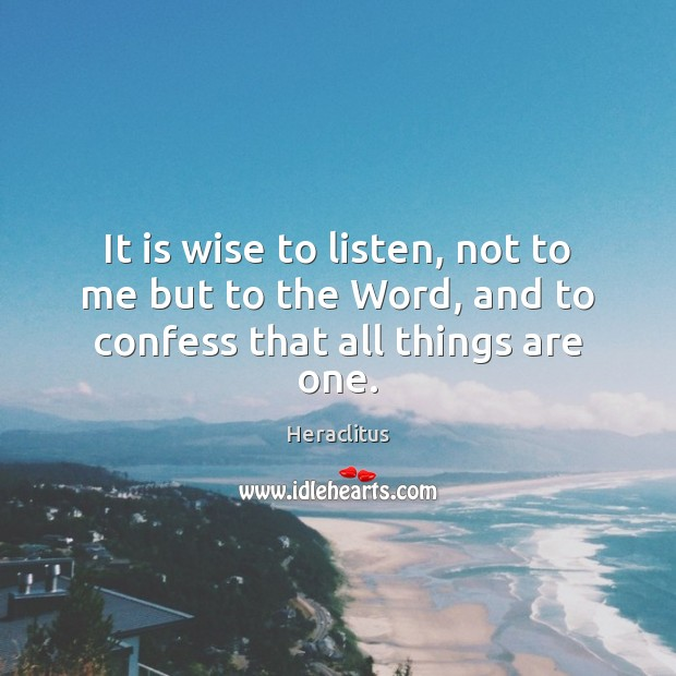 It is wise to listen, not to me but to the Word, and to confess that all things are one. Heraclitus Picture Quote