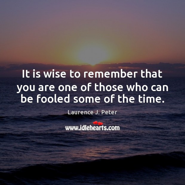 It is wise to remember that you are one of those who can be fooled some of the time. Laurence J. Peter Picture Quote