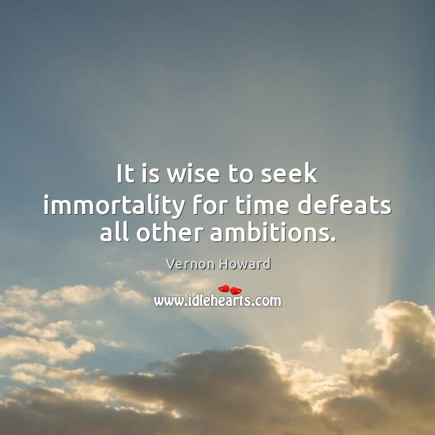 It is wise to seek immortality for time defeats all other ambitions. Vernon Howard Picture Quote