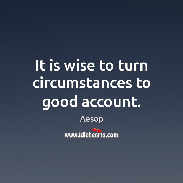 It is wise to turn circumstances to good account. Aesop Picture Quote