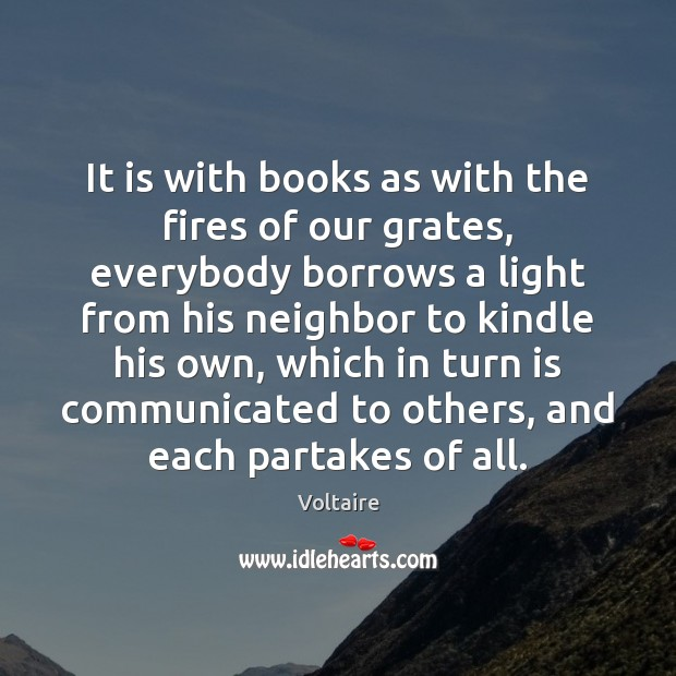 It is with books as with the fires of our grates, everybody Image