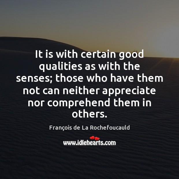 It is with certain good qualities as with the senses; those who François de La Rochefoucauld Picture Quote