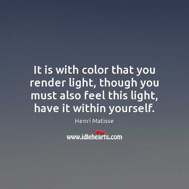 It is with color that you render light, though you must also Henri Matisse Picture Quote
