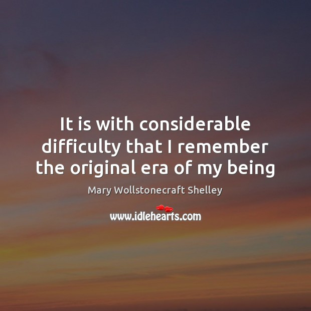 It is with considerable difficulty that I remember the original era of my being Mary Wollstonecraft Shelley Picture Quote