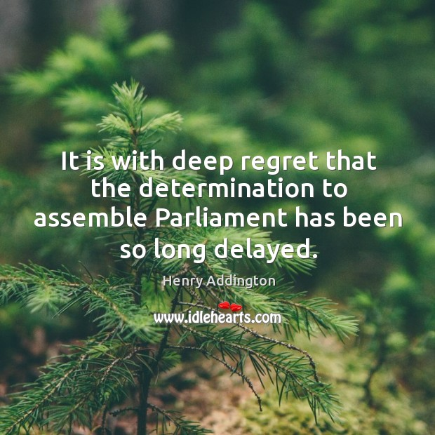 It is with deep regret that the determination to assemble parliament has been so long delayed. Image