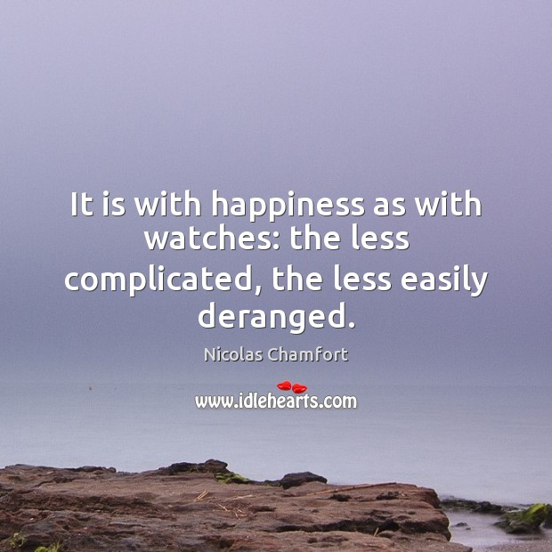 It is with happiness as with watches: the less complicated, the less easily deranged. Nicolas Chamfort Picture Quote