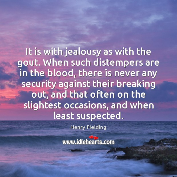 It is with jealousy as with the gout. When such distempers are Henry Fielding Picture Quote
