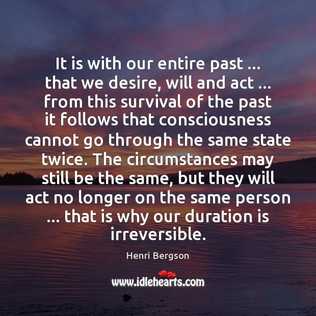 It is with our entire past … that we desire, will and act … Henri Bergson Picture Quote