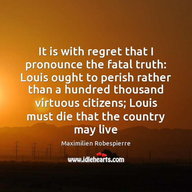 It is with regret that I pronounce the fatal truth: Louis ought Maximilien Robespierre Picture Quote