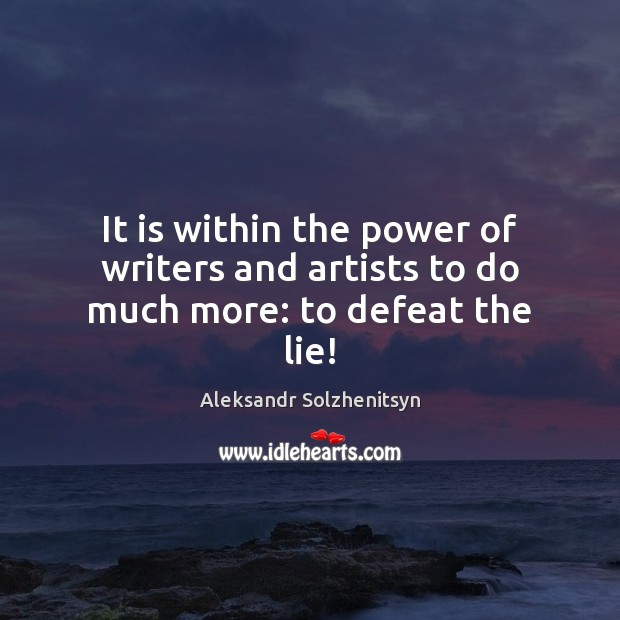 It is within the power of writers and artists to do much more: to defeat the lie! Aleksandr Solzhenitsyn Picture Quote
