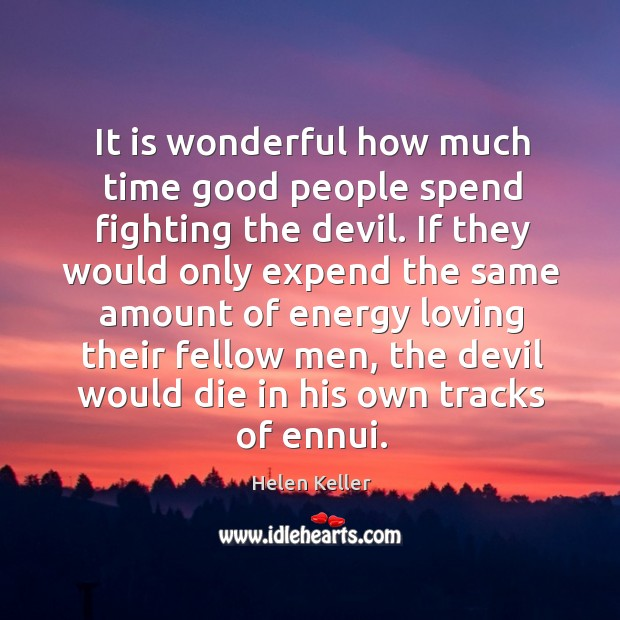It is wonderful how much time good people spend fighting the devil. Image