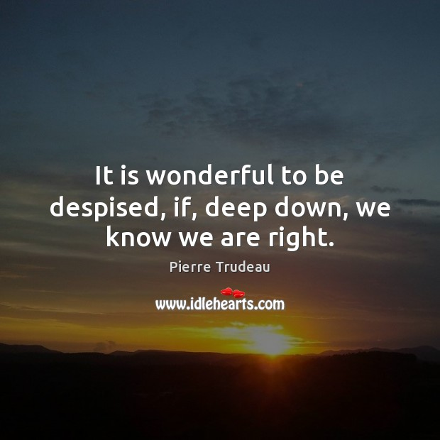 It is wonderful to be despised, if, deep down, we know we are right. Image