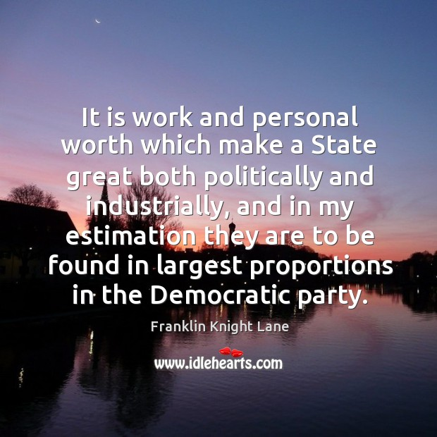 It is work and personal worth which make a state great both politically and industrially Image