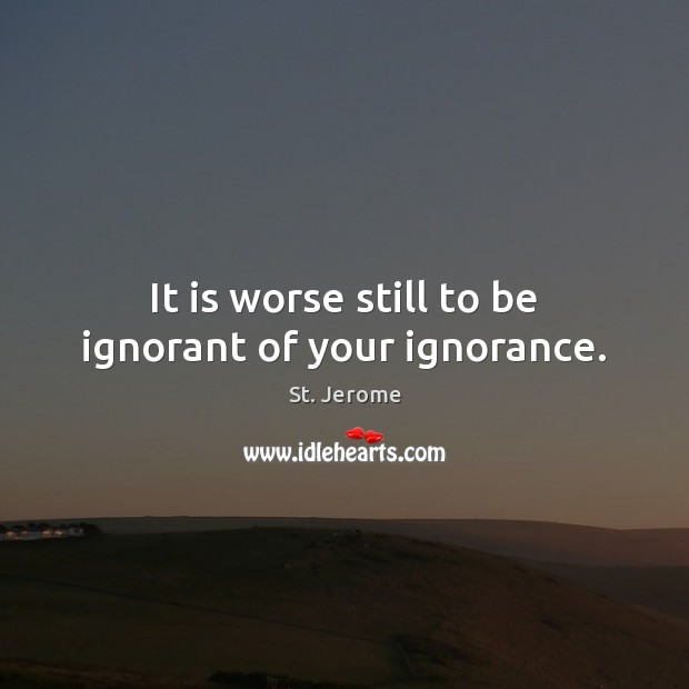 It is worse still to be ignorant of your ignorance. St. Jerome Picture Quote