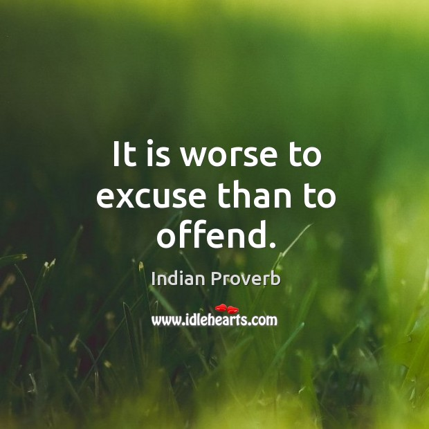 It is worse to excuse than to offend. Indian Proverbs Image