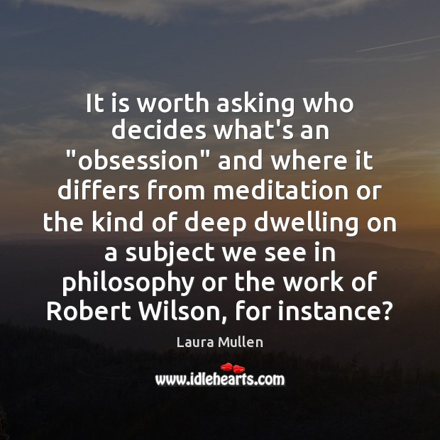 "It is worth asking who decides what's an ""obsession"" and where it Laura Mullen Picture Quote"
