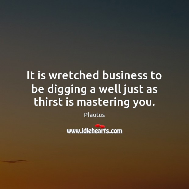 It is wretched business to be digging a well just as thirst is mastering you. Plautus Picture Quote