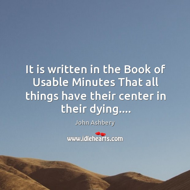 It is written in the Book of Usable Minutes That all things John Ashbery Picture Quote