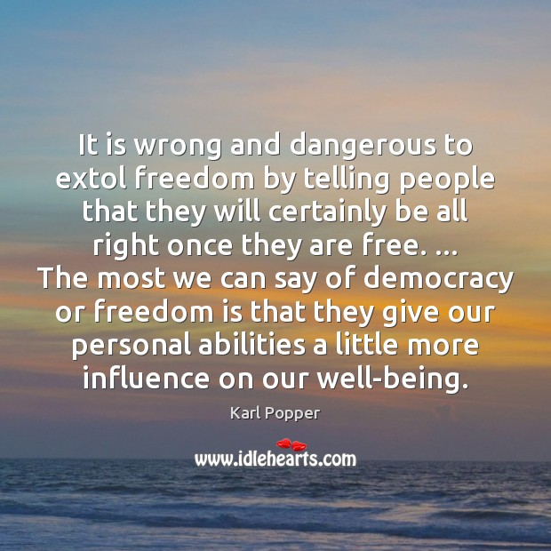It is wrong and dangerous to extol freedom by telling people that Karl Popper Picture Quote