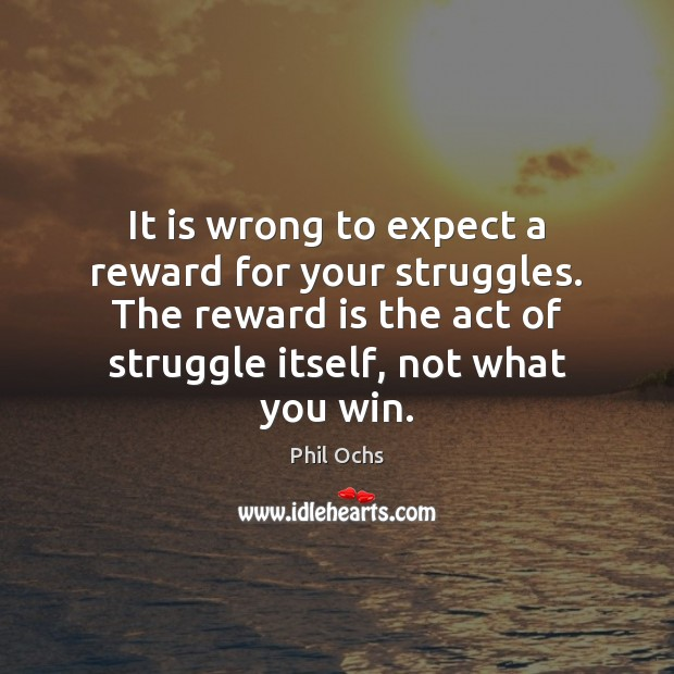 It is wrong to expect a reward for your struggles. The reward Phil Ochs Picture Quote