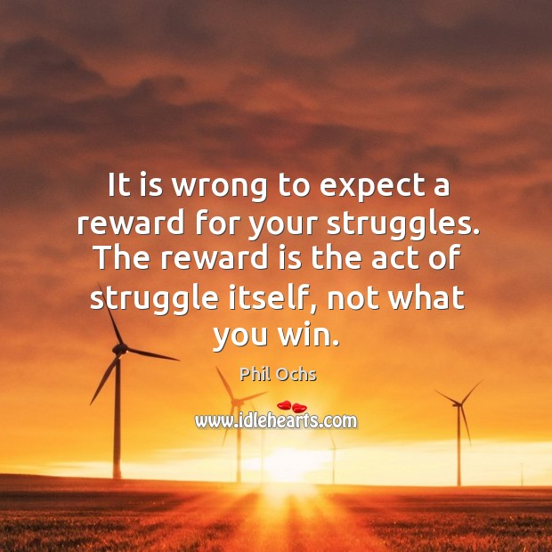 It is wrong to expect a reward for your struggles. The reward is the act of struggle itself, not what you win. Phil Ochs Picture Quote
