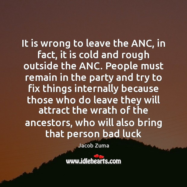 It is wrong to leave the ANC, in fact, it is cold Jacob Zuma Picture Quote