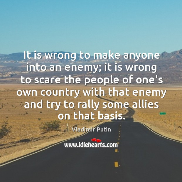 It is wrong to make anyone into an enemy; it is wrong Image