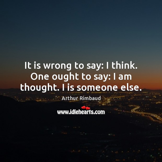 Image, It is wrong to say: I think. One ought to say: I am thought. I is someone else.