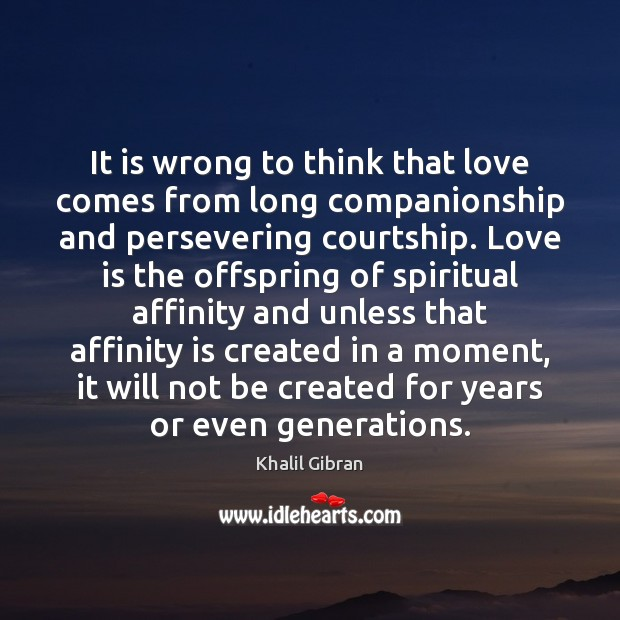 It is wrong to think that love comes from long companionship and Image