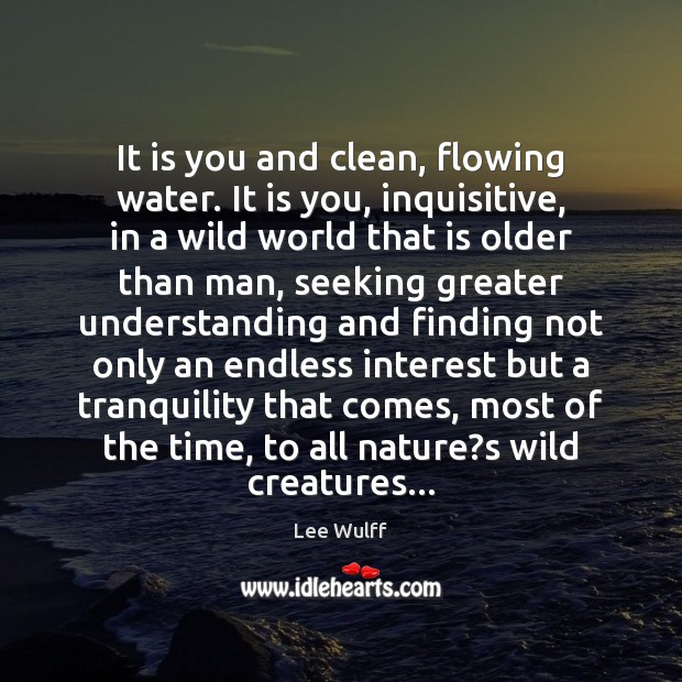 It is you and clean, flowing water. It is you, inquisitive, in Image