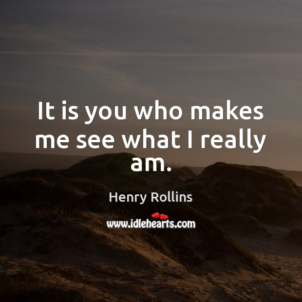 It is you who makes me see what I really am. Image
