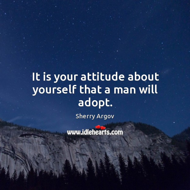 It is your attitude about yourself that a man will adopt. Image