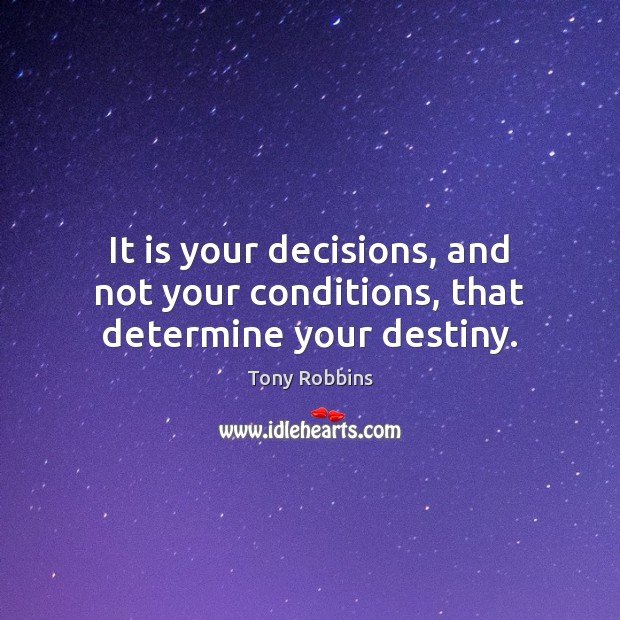 It is your decisions, and not your conditions, that determine your destiny. Image
