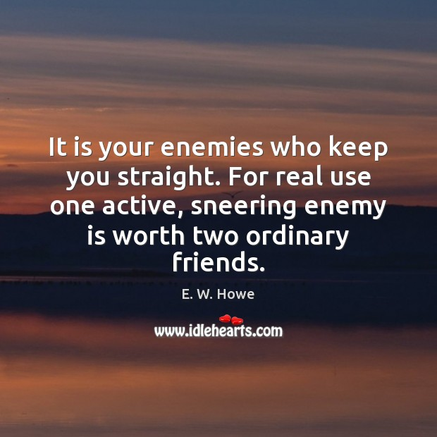 It is your enemies who keep you straight. For real use one Image