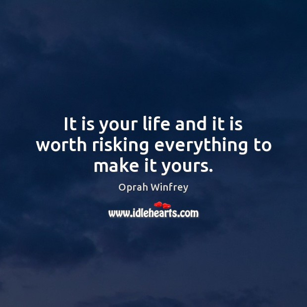 Image, It is your life and it is worth risking everything to make it yours.