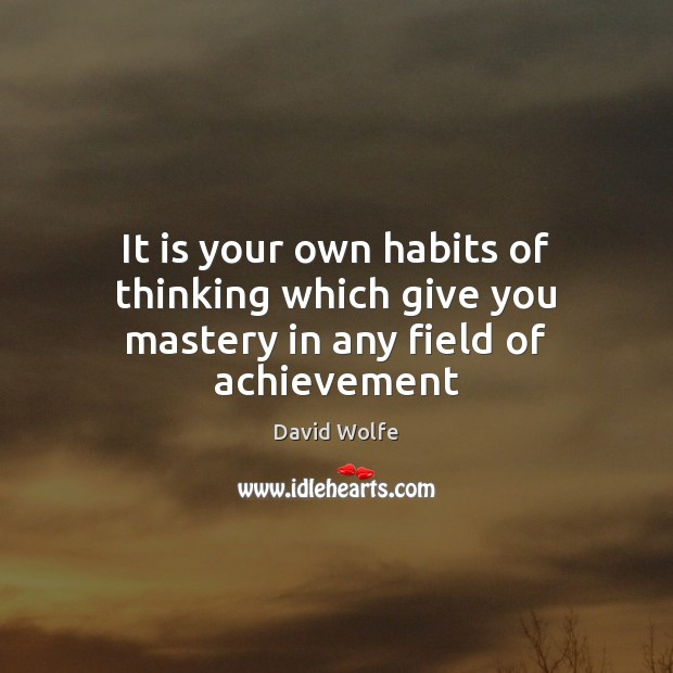 It is your own habits of thinking which give you mastery in any field of achievement David Wolfe Picture Quote
