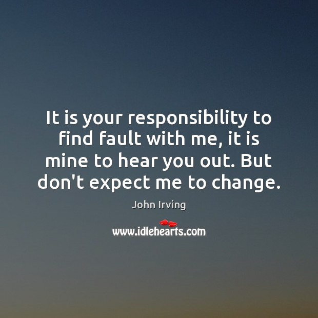 It is your responsibility to find fault with me, it is mine John Irving Picture Quote