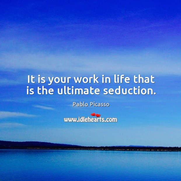 Image, It is your work in life that is the ultimate seduction.