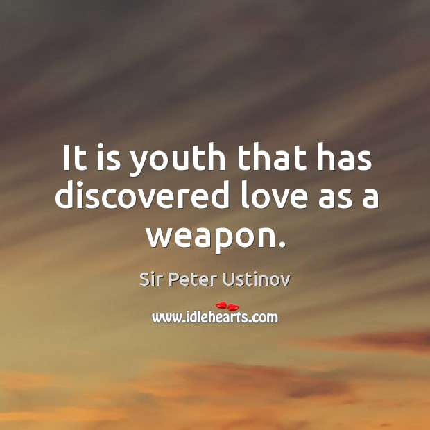 It is youth that has discovered love as a weapon. Sir Peter Ustinov Picture Quote