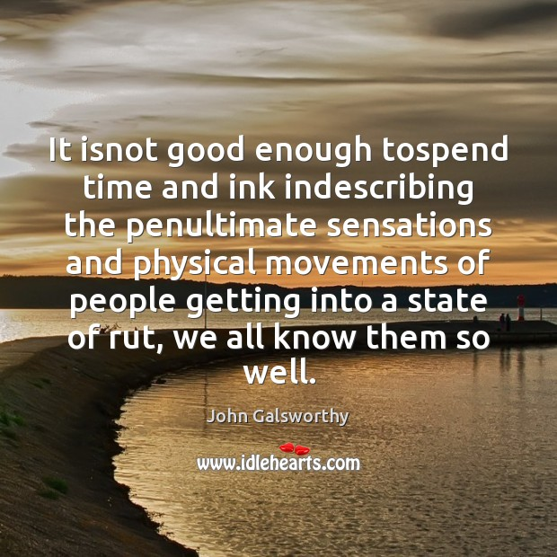 It isnot good enough tospend time and ink indescribing the penultimate sensations John Galsworthy Picture Quote