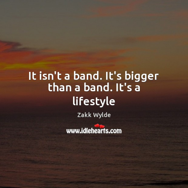 Zakk Wylde Picture Quote image saying: It isn't a band. It's bigger than a band. It's a lifestyle