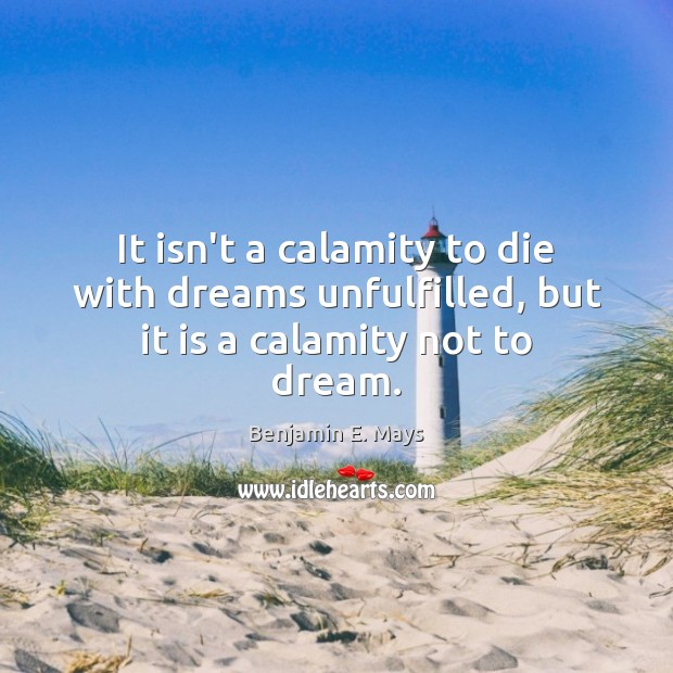 Image, It isn't a calamity to die with dreams unfulfilled, but it is a calamity not to dream.
