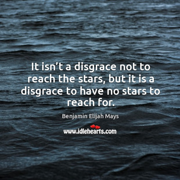 It isn't a disgrace not to reach the stars, but it is a disgrace to have no stars to reach for. Image