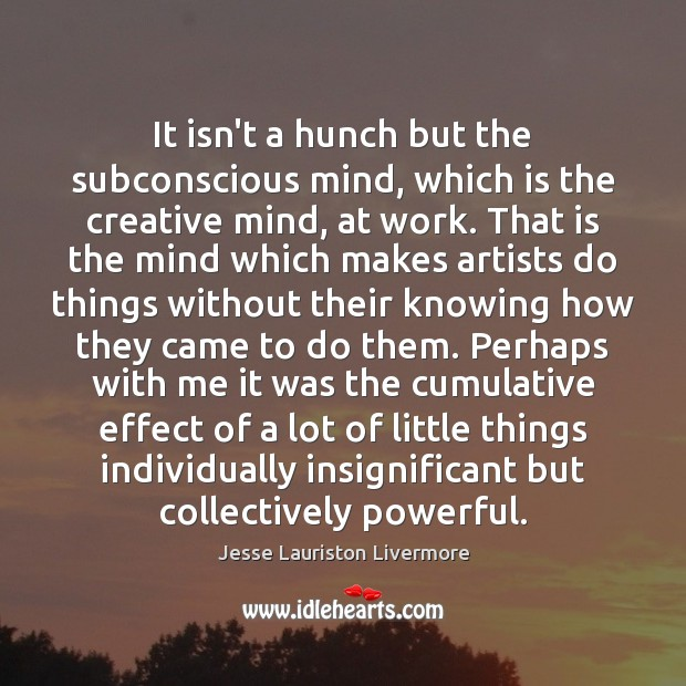 It isn't a hunch but the subconscious mind, which is the creative Jesse Lauriston Livermore Picture Quote