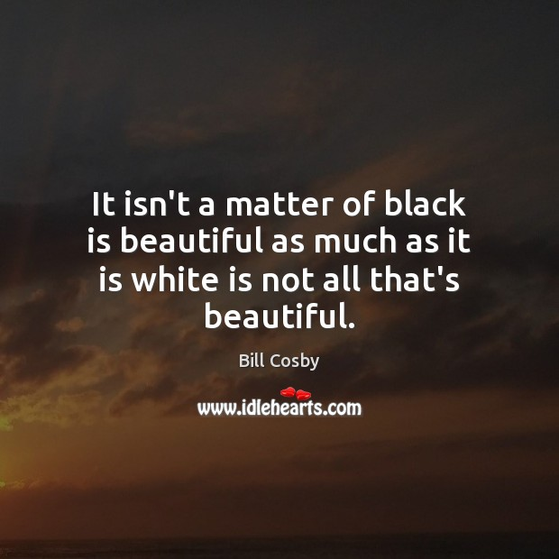It isn't a matter of black is beautiful as much as it Image