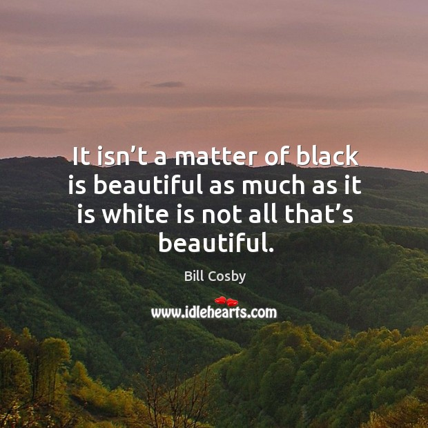 It isn't a matter of black is beautiful as much as it is white is not all that's beautiful. Image