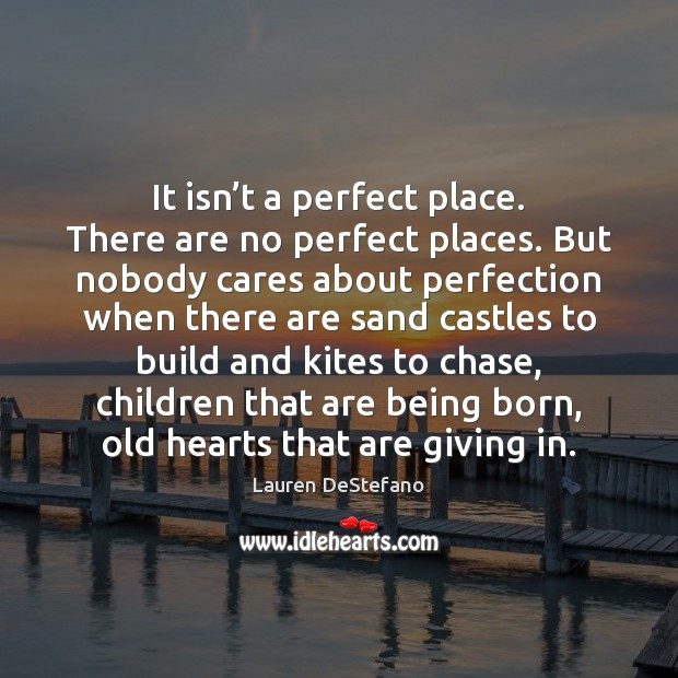 It isn't a perfect place. There are no perfect places. But Lauren DeStefano Picture Quote