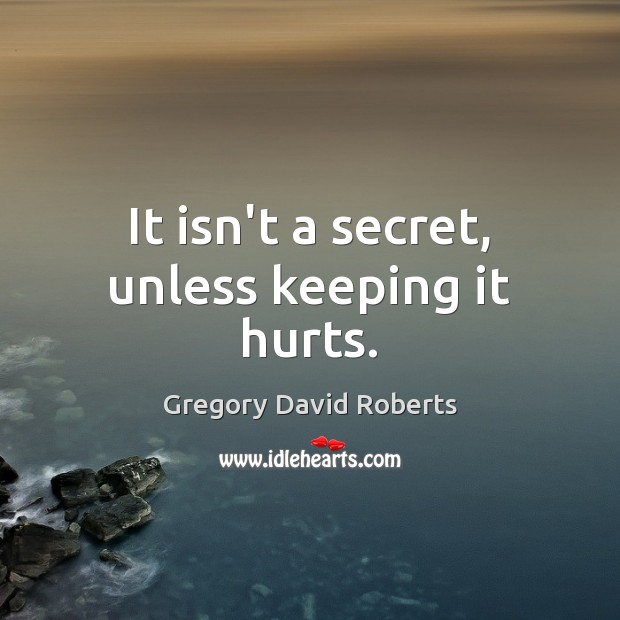 It isn't a secret, unless keeping it hurts. Gregory David Roberts Picture Quote