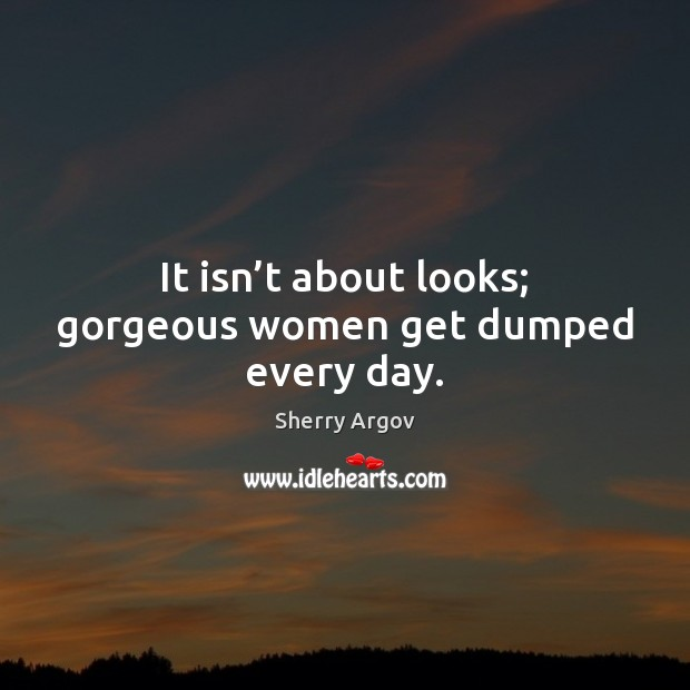 Sherry Argov Picture Quote image saying: It isn't about looks; gorgeous women get dumped every day.