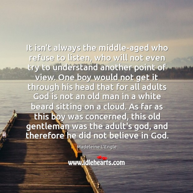It isn't always the middle-aged who refuse to listen, who will not Image